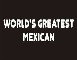 WORLDS GREATEST MEXICAN Funny T Shirt Adult Humor Tee