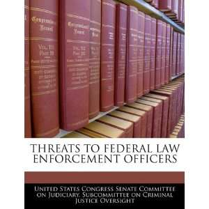 THREATS TO FEDERAL LAW ENFORCEMENT OFFICERS (9781240458912