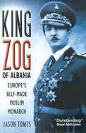 King Zog of Albania: Europes Self Made Muslim King by Jason Hunter
