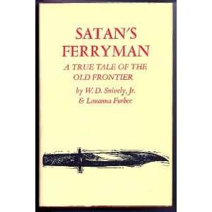 Satans Ferryman A True Tale of the Old Frontier Jr. W